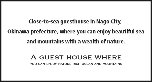 Close-to-sea guesthouse in Nago City, Okinawa prefecture, where you can enjoy beautiful sea and mountains with a wealth of nature.